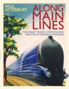 Along Main Lines: The Great Trains, Stations and Routes of Britain's Railways - Paul Atterbury - cover