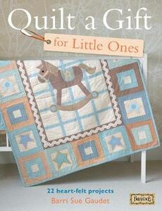 Quilt A Gift For Little Ones: 22 Heart-Felt Projects for Babies - Barri Sue Gaudet - cover