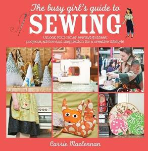 The Busy Girl's Guide to Sewing: Unlock Your Inner Sewing Goddess: Projects, Advice and Inspiration for a Creative Lifestyle - Carrie Maclennan - cover