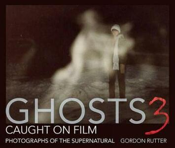 Ghosts Caught on Film: 3: Photographs of Ghostly Phenomena - Gordon Rutter - cover