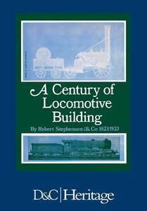 A Century of Locomotive Building: By Robert Stephenson & Co 1823/1923 - J. G. H. Warren - cover
