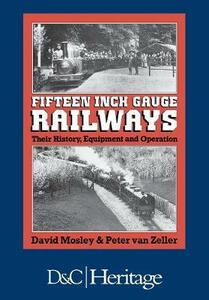 Fifteen Inch Gauge Railways: Their History, Equipment and Operation - David Mosley,Peter Zeller - cover