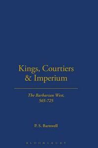 Kings, Courtiers and Imperium: The Barbarian West, AD 565-725 - P. S. Barnwell - cover