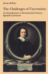 The Challenges of Uncertainty: Introduction to Seventeenth-century Spanish Literature - Jeremy Robbins - cover
