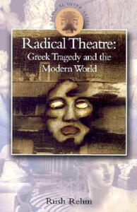 Radical Theatre: Greek Tragedy in the Modern World - Rush Rehm - cover