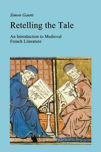 Retelling the Tale: An Introduction to Medieval French Literature - Simon Gaunt - cover