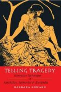 Telling Tragedy: Narrative Technique in Aeschylus, Sophocles and Euripides - Barbara Goward - cover