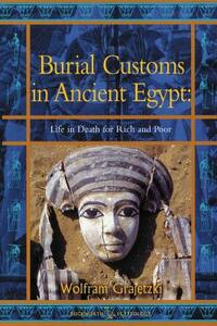 Burial Customs in Ancient Egypt: Life in Death for Rich and Poor - Wolfram Grajetski - cover