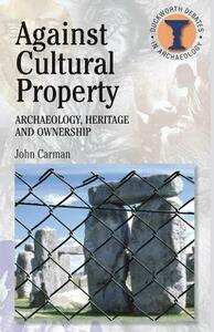 Against Cultural Property: Archaeology,Heritage and Ownership - John Carman - cover