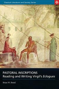 Pastoral Inscriptions: Reading and Writing Virgil's Eclogues - Brian W. Breed - cover