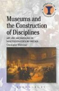 Museums and the Construction of Disciplines: Art and Archaeology in Nineteenth-century Britain - Christopher Whitehead - cover