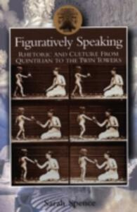 Figuratively Speaking: Rhetoric and Culture from Quintilian to the Twin Towers - Sarah Spence - cover