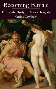 Becoming Female: The Male Body in Greek Tragedy - Katrina Cawthorn - cover