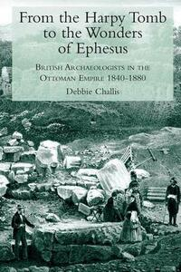 From the Harpy Tomb to the Wonders of Ephesus: British Archaeologists in the Ottoman Empire 1840-1880 - Debbie Challis - cover