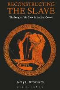 Reconstructing the Slave: The Image of the Slave in Ancient Greece - Kelly L. Wrenhaven - cover