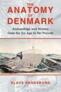 The Anatomy of Denmark: Archaeology and History from the Ice Age to AD 2000 - Klavs Randsborg - cover