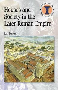 Houses and Society in the Later Roman Empire - Kim Bowes - cover