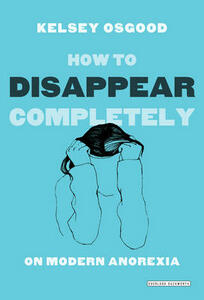 How to Disappear Completely: On Modern Anorexia - Kelsey Osgood - cover