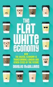 The Flat White Economy: How The Digital Economy is Transforming London and Other Cities of the Future - Douglas McWilliams - cover