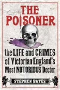 The Poisoner: The Life and Crimes of Victorian England's Most Notorious Doctor - Stephen Bates - cover