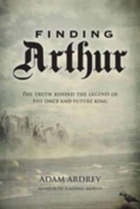 Finding Arthur: The Truth Behind the Legend of the Once and Future King - Adam Ardrey - cover