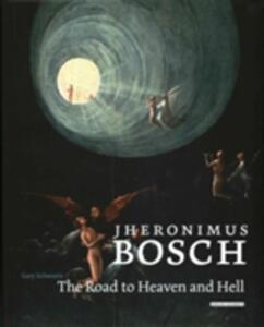 Jheronimus Bosch: The Road to Heaven and Hell - Gary Schwartz - cover
