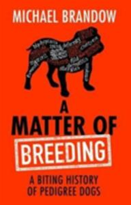 A Matter of Breeding: A Biting History of Pedigree Dogs - Michael Brandow - cover