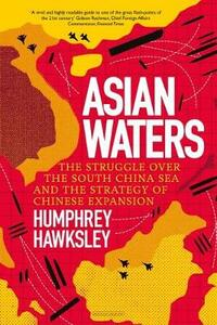 Asian Waters: The Struggle Over the Asia Pacific and the Strategy of Chinese Expansion - Humphrey Hawksley - cover