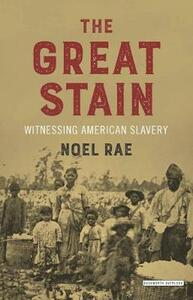 The Great Stain: Witnessing American Slavery - Noel Rae - cover