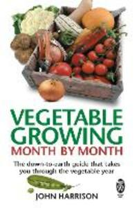 Vegetable Growing Month-by-Month: The down-to-earth guide that takes you through the vegetable year - John Harrison - cover