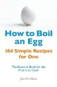 How to Boil an Egg: 184 Simple Recipes for One - The Essential Book for the First-Time Cook - Jan Arkless - cover