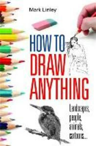 How to Draw Anything: Landscapes, People, Animals, Cartoons... - Mark Linley - cover