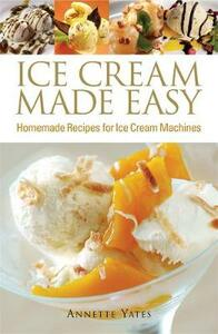 Ice Cream Made Easy: Homemade Recipes for Ice Cream Machines - Annette Yates - cover