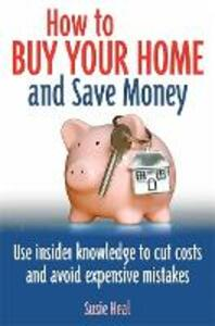 How To Buy Your Home and Save Money: Use insider knowledge to cut costs and avoid expensive mistakes - Susie Heal - cover