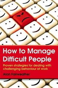 How to Manage Difficult People: Proven Strategies for Dealing with Challenging Behaviour at Work - Alan Fairweather - cover