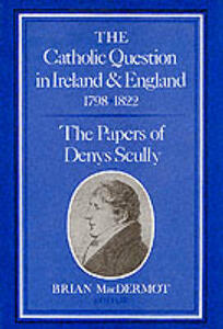 The Catholic Question in Ireland and England, 1798-1822: Papers - Denys Scully - cover