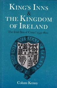 King's Inns and the Kingdom of Ireland: Irish Inn of Court, 1541-1800 - Colum Kenny - cover