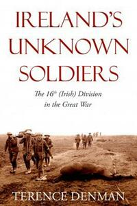 Ireland's Unknown Soldiers: The 16th (Irish) Division in the Great War - Terence Denman - cover