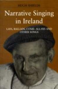 Narrative Singing in Ireland: Lays, Ballads, Come-all-yes and Other Songs - Hugh Shields - cover