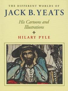 The Different Worlds of Jack B. Yeats: His Cartoons and Illustrations - Hilary Pyle - cover