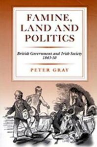 Famine, Land and Politics: British Government and Irish Society, 1843-50 - Peter Gray - cover