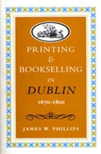 Printing and Bookselling in Dublin, 1670-1800: A Bibliographical Enquiry - James W. Phillips - cover