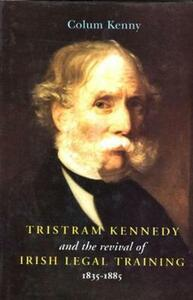 Tristram Kennedy and the Revival of Irish Legal Training, 1835-85 - Colum Kenny - cover