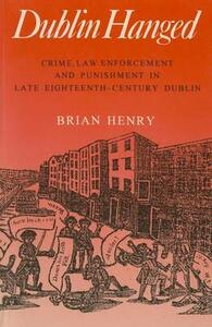 Dublin Hanged: Crime, Law Enforcement and Punishment in Late 18th-century Dublin - Brian Henry - cover