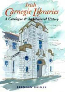 Irish Carnegie Libraries: A Catalogue and Architectural History - Brendan Grimes - cover