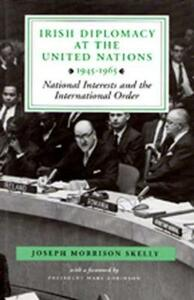 Irish Diplomacy at the United Nations, 1945-65: National Interests and the International Order - Joseph Morrison Skelly - cover