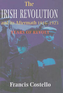 The Irish Revolution and Its Aftermath 1916-1923: Years of Revolt - Francis J. Costello - cover