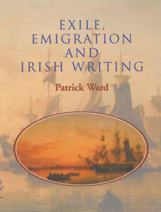 Exile, Emigration and Irish Writing - Patrick Ward - cover