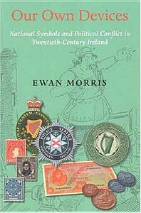 Our Own Devices: National Symbols and Political Conflict in Twentieth-century Ireland - Ewan Morris - cover