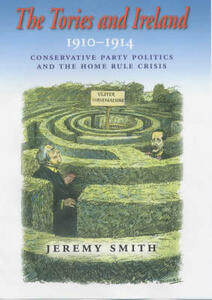 The Tories and Ireland, 1910-1914: Conservative Party Politics and the Home Rule Crisis - Jeremy Smith - cover